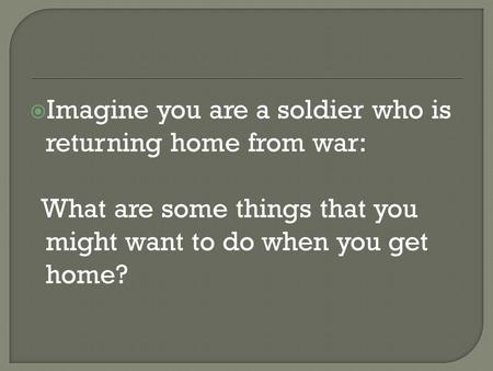  Imagine you are a soldier who is returning home from war: What are some things that you might want to do when you get home?