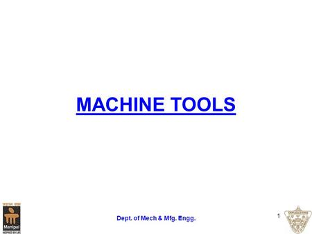 Dept. of Mech & Mfg. Engg. 1 MACHINE TOOLS. Dept. of Mech & Mfg. Engg. 2 A Machine tool A machine tool may be defined as a power driven machine which.