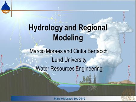 Marcio Moraes Sep 2010 Hydrology and Regional Modeling Marcio Moraes and Cintia Bertacchi Lund University Water Resources Engineering.
