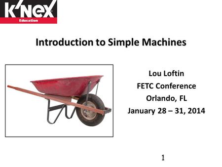 Introduction to Simple Machines Lou Loftin FETC Conference Orlando, FL January 28 – 31, 2014 1.