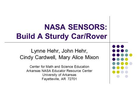 NASA SENSORS: Build A Sturdy Car/Rover Lynne Hehr, John Hehr, Cindy Cardwell, Mary Alice Mixon Center for Math and Science Education Arkansas NASA Educator.