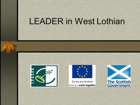 LEADER in West Lothian. LEADER: is part of the Scottish Rural Development Programme (SRDP) aimed at promoting economic and community development within.