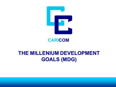 CARICOM THE MILLENIUM DEVELOPMENT GOALS (MDG). CARICOM BACKGROUNDBACKGROUND ► GOALS AND TARGETS WHICH ARE: TIME- BOUND AND MEASUREABLE BOUND AND MEASUREABLE.