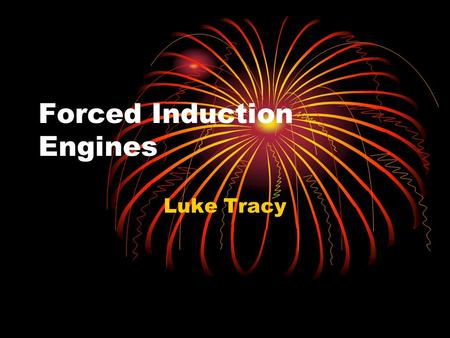 Forced Induction Engines Luke Tracy. Introduction: Internal combustion engine Combustion Fuel + air Occurs in combustion chamber Energy moves the parts.