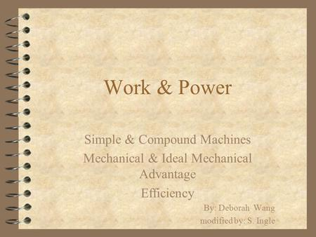 Work & Power Simple & Compound Machines Mechanical & Ideal Mechanical Advantage Efficiency By: Deborah Wang modified by: S. Ingle.
