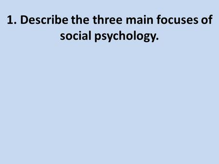 1. Describe the three main focuses of social psychology.
