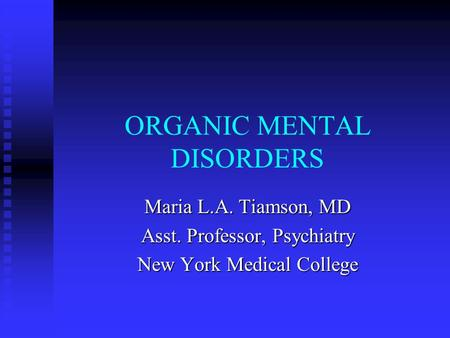 ORGANIC MENTAL DISORDERS Maria L.A. Tiamson, MD Asst. Professor, Psychiatry New York Medical College.