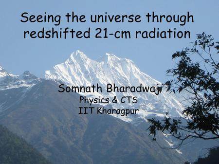 Seeing the universe through redshifted 21-cm radiation Somnath Bharadwaj Physics & CTS IIT Kharagpur.