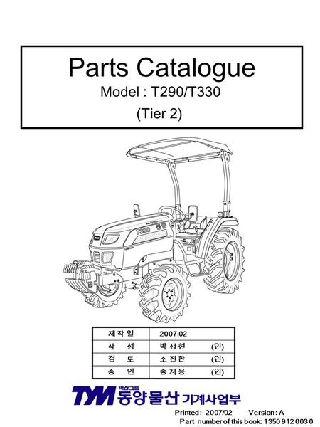 Parts Catalogue Model : T290/T330 (Tier 2) Printed : 2007/02 Version : A Part number of this book: 1350 912 003 0 제 작 일제 작 일 2007.02 작 성 박 정 현 ( 인 ) 검.