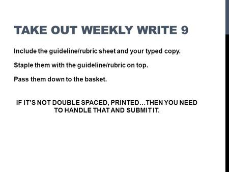 TAKE OUT WEEKLY WRITE 9 Include the guideline/rubric sheet and your typed copy. Staple them with the guideline/rubric on top. Pass them down to the basket.