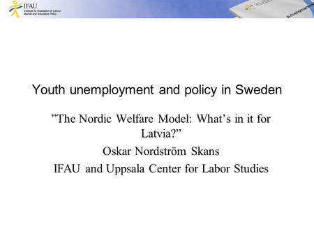 "Youth unemployment and policy in Sweden ""The Nordic Welfare Model: What's in it for Latvia?"" Oskar Nordström Skans IFAU and Uppsala Center for Labor Studies."