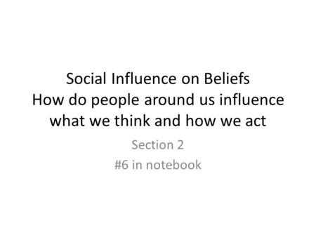 Social Influence on Beliefs How do people around us influence what we think and how we act Section 2 #6 in notebook.