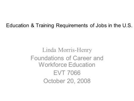 Education & Training Requirements of Jobs in the U.S. Linda Morris-Henry Foundations of Career and Workforce Education EVT 7066 October 20, 2008.