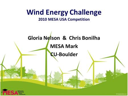 Wind Energy Challenge 2010 MESA USA Competition Gloria Nelson & Chris Bonilha MESA Mark CU-Boulder.