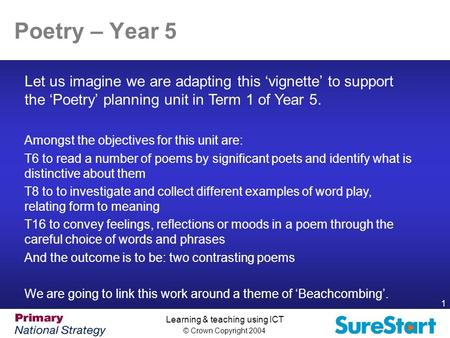 © Crown Copyright 2004 1 Learning & teaching using ICT Poetry – Year 5 Let us imagine we are adapting this 'vignette' to support the 'Poetry' planning.