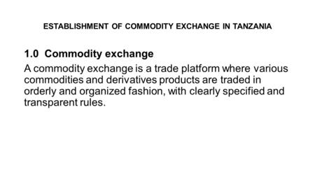 ESTABLISHMENT OF COMMODITY EXCHANGE IN TANZANIA 1.0 Commodity exchange A commodity exchange is a trade platform where various commodities and derivatives.