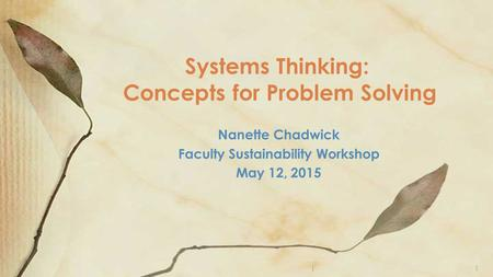 Nanette Chadwick Faculty Sustainability Workshop May 12, 2015 Systems Thinking: Concepts for Problem Solving )1.