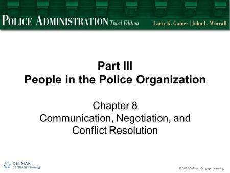 © 2011 Delmar, Cengage Learning Part III People in the Police Organization Chapter 8 Communication, Negotiation, and Conflict Resolution.