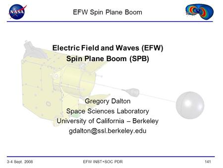 3-4 Sept. 2008EFW INST+SOC PDR141 Electric Field and Waves (EFW) Spin Plane Boom (SPB) Gregory Dalton Space Sciences Laboratory University of California.