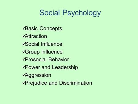 Social Psychology Basic Concepts Attraction Social Influence Group Influence Prosocial Behavior Power and Leadership Aggression Prejudice and Discrimination.