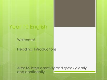 Year 10 English Welcome! Heading: Introductions Aim: To listen carefully and speak clearly and confidently.