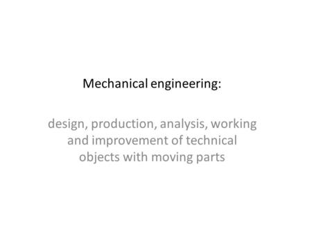 Mechanical engineering: design, production, analysis, working and improvement of technical objects with moving parts.