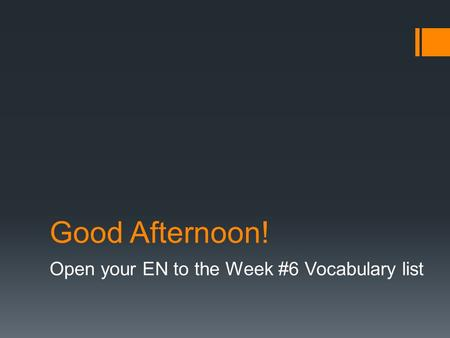 Good Afternoon! Open your EN to the Week #6 Vocabulary list.