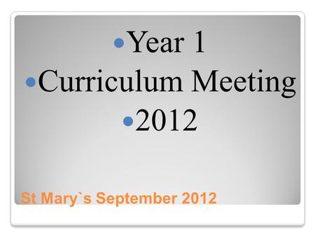 St Mary`s September 2012 Year 1 Curriculum Meeting 2012.