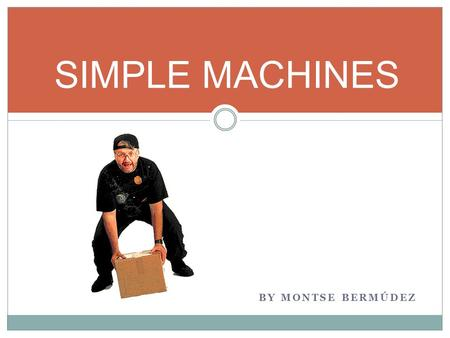 SIMPLE MACHINES BY MONTSE BERMÚDEZ. The Inclined Plane The inclined plane is the simplest of simple machines because to make it work, nothing moves. You.