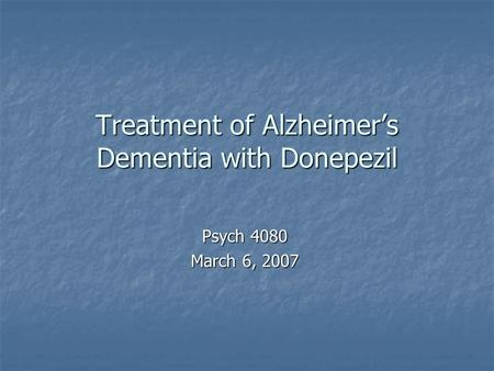 Treatment of Alzheimer's Dementia with Donepezil Psych 4080 March 6, 2007.
