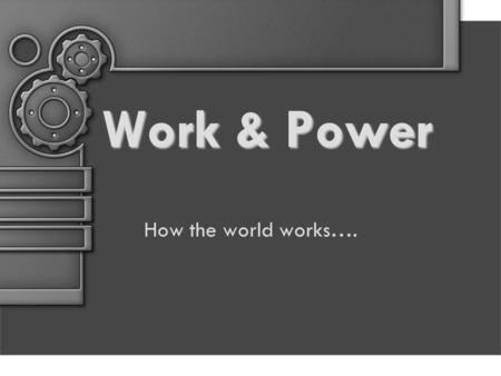 Work & Power How the world works….. Define / Describe WORK Work is done when a force causes an object to move in the direction that the force is applied.