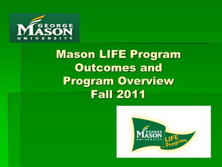 Mason LIFE Program Outcomes and Program Overview Fall 2011.