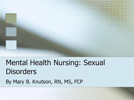 Mental Health Nursing: Sexual Disorders By Mary B. Knutson, RN, MS, FCP.