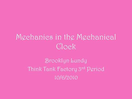 Mechanics in the Mechanical Clock Brooklyn Lundy Think Tank Factory 3 rd Period 10/6/2010.