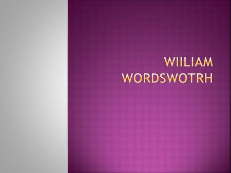  William Wordsworth was born, in Cookermouth, Cumberland, England, the second child of an attorney. Unlike the other major English romantic poets, he.