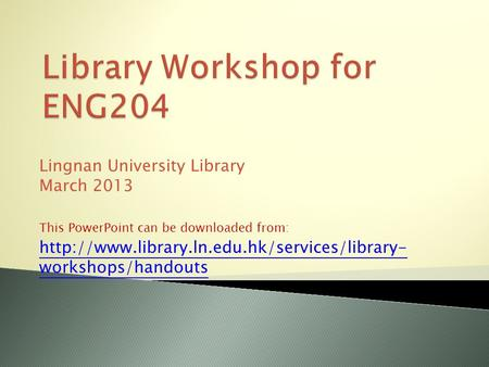 Lingnan University Library March 2013 This PowerPoint can be downloaded from:  workshops/handouts.