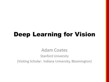 Deep Learning for Vision Adam Coates Stanford University (Visiting Scholar: Indiana University, Bloomington)