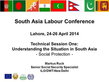 South Asia <strong>Labour</strong> Conference Lahore, 24-26 April 2014 Technical Session One: Understanding the Situation <strong>in</strong> South Asia - Social Protection - Markus Ruck.