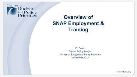 Overview of SNAP Employment & Training Ed Bolen Senior Policy Analyst Center on Budget and Policy Priorities November 2014.