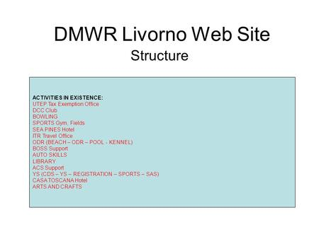DMWR Livorno Web Site Structure ACTIVITIES IN EXISTENCE: UTEP Tax Exemption Office DCC Club BOWLING SPORTS Gym, Fields SEA PINES Hotel ITR Travel Office.