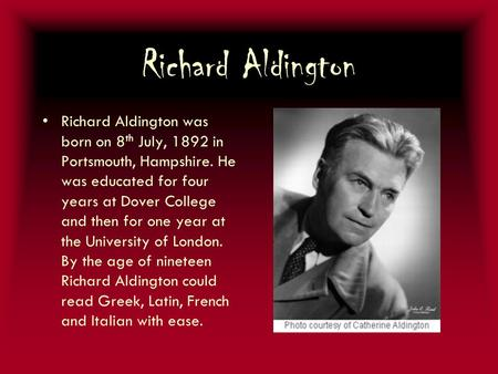 Richard Aldington Richard Aldington was born on 8 th July, 1892 in Portsmouth, Hampshire. He was educated for four years at Dover College and then for.