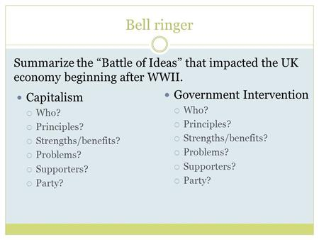 "Bell ringer Summarize the ""Battle of Ideas"" that impacted the UK economy beginning after WWII. Capitalism  Who?  Principles?  Strengths/benefits? "
