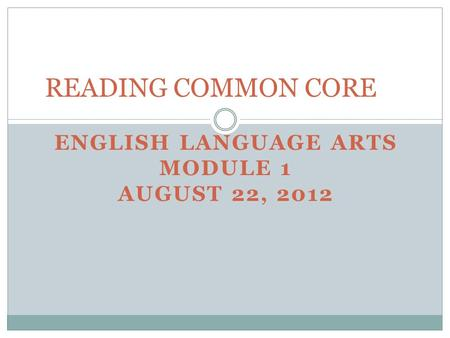 ENGLISH LANGUAGE ARTS MODULE 1 AUGUST 22, 2012 READING COMMON CORE.