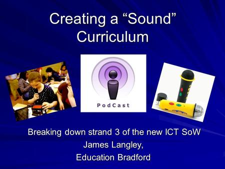 "Creating a ""Sound"" Curriculum Breaking down strand 3 of the new ICT SoW Breaking down strand 3 of the new ICT SoW James Langley, Education Bradford."