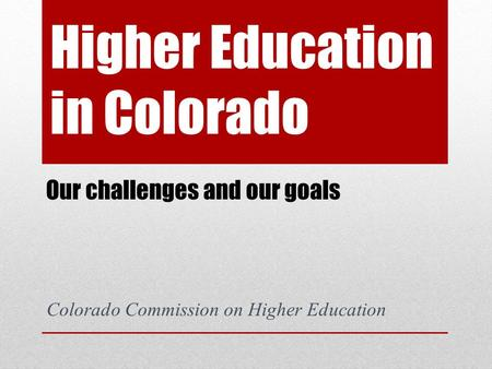Higher Education in Colorado Our challenges and our goals Colorado Commission on Higher Education.
