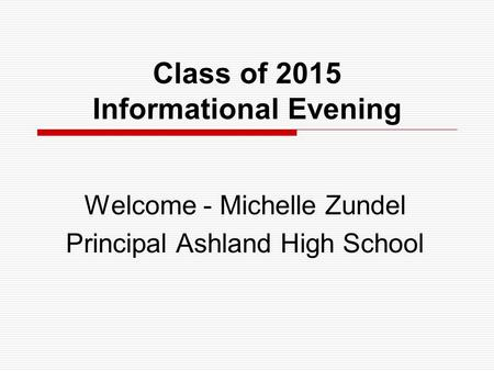 Class of 2015 Informational Evening Welcome - Michelle Zundel Principal Ashland High School.