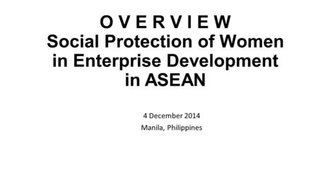 O V E R V I E W Social Protection of Women in Enterprise <strong>Development</strong> in ASEAN 4 December 2014 Manila, Philippines.