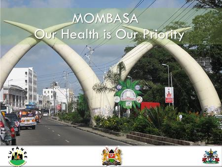MOMBASA Our Health is Our Priority. Mombasa's population has almost quadrupled in 40 years, adding more than a quarter million people in the last ten.