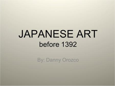 JAPANESE ART before 1392 By: Danny Orozco.