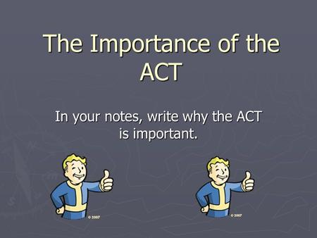 The Importance of the ACT In your notes, write why the ACT is important.